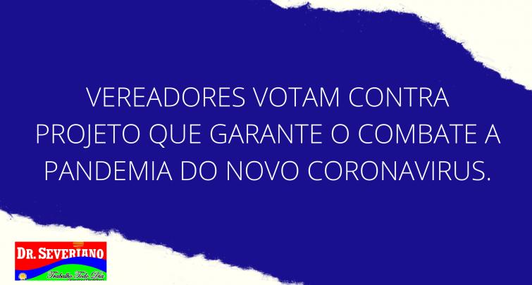 VEREADORES VOTAM CONTRA PROJETO QUE GARANTE O COMBATE A PANDEMIA DO NOVO CORONAVIRUS.
